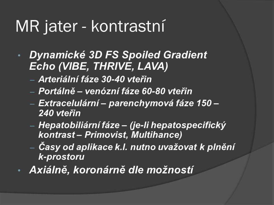MR jater - kontrastní • Dynamické 3D FS Spoiled Gradient Echo (VIBE, THRIVE, LAVA) – Arteriální fáze 30-40 vteřin – Portálně – venózní fáze 60-80 vteřin – Extracelulární – parenchymová fáze 150 – 240 vteřin – Hepatobiliární fáze – (je-li hepatospecifický kontrast – Primovist, Multihance) – Časy od aplikace k.l.