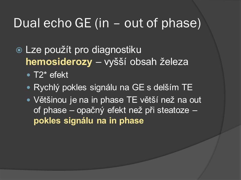 Dual echo GE (in – out of phase)  Lze použít pro diagnostiku hemosiderozy – vyšší obsah železa  T2* efekt  Rychlý pokles signálu na GE s delším TE  Většinou je na in phase TE větší než na out of phase – opačný efekt než při steatoze – pokles signálu na in phase