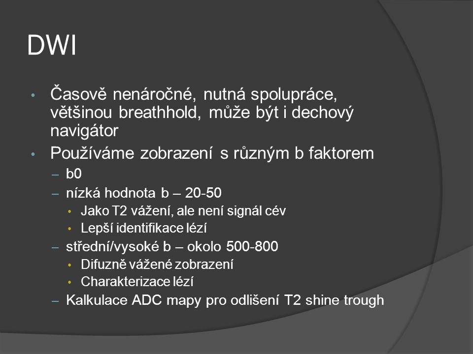 DWI • Časově nenáročné, nutná spolupráce, většinou breathhold, může být i dechový navigátor • Používáme zobrazení s různým b faktorem – b0 – nízká hodnota b – 20-50 • Jako T2 vážení, ale není signál cév • Lepší identifikace lézí – střední/vysoké b – okolo 500-800 • Difuzně vážené zobrazení • Charakterizace lézí – Kalkulace ADC mapy pro odlišení T2 shine trough