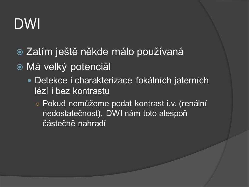 DWI  Zatím ještě někde málo používaná  Má velký potenciál  Detekce i charakterizace fokálních jaterních lézí i bez kontrastu ○ Pokud nemůžeme podat kontrast i.v.