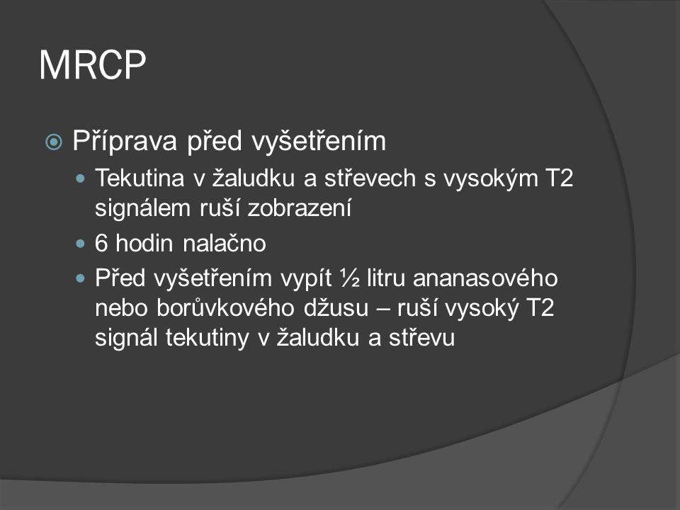 MRCP  Příprava před vyšetřením  Tekutina v žaludku a střevech s vysokým T2 signálem ruší zobrazení  6 hodin nalačno  Před vyšetřením vypít ½ litru ananasového nebo borůvkového džusu – ruší vysoký T2 signál tekutiny v žaludku a střevu