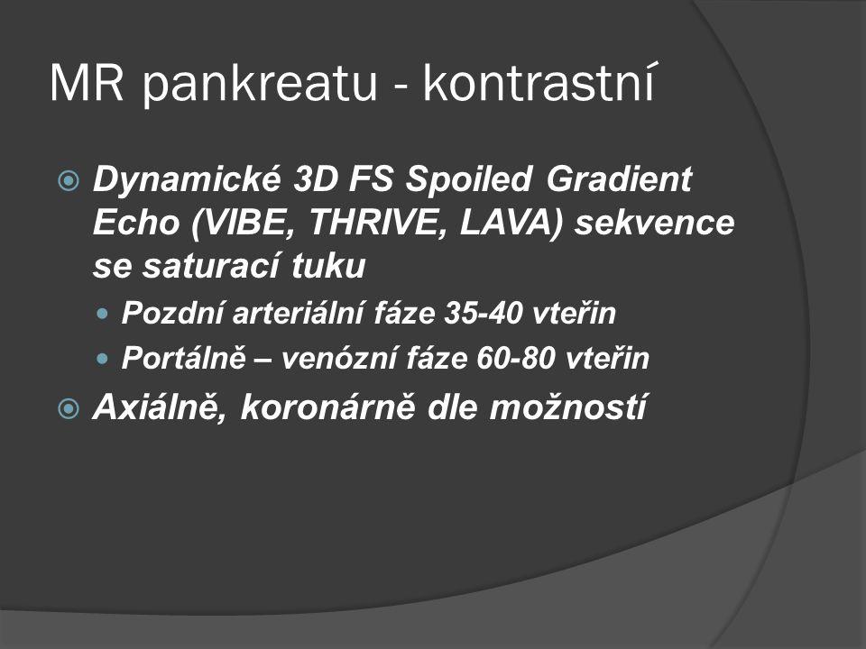 MR pankreatu - kontrastní  Dynamické 3D FS Spoiled Gradient Echo (VIBE, THRIVE, LAVA) sekvence se saturací tuku  Pozdní arteriální fáze 35-40 vteřin  Portálně – venózní fáze 60-80 vteřin  Axiálně, koronárně dle možností