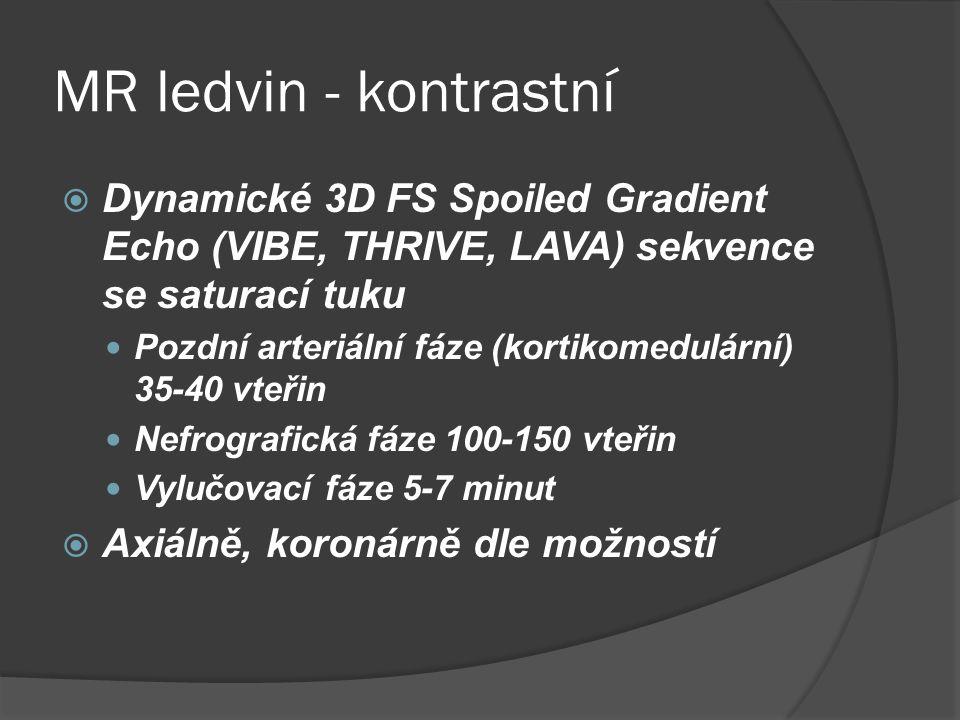 MR ledvin - kontrastní  Dynamické 3D FS Spoiled Gradient Echo (VIBE, THRIVE, LAVA) sekvence se saturací tuku  Pozdní arteriální fáze (kortikomedulární) 35-40 vteřin  Nefrografická fáze 100-150 vteřin  Vylučovací fáze 5-7 minut  Axiálně, koronárně dle možností
