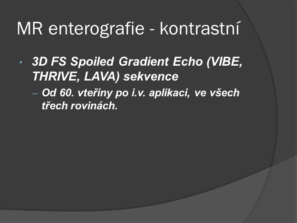 MR enterografie - kontrastní • 3D FS Spoiled Gradient Echo (VIBE, THRIVE, LAVA) sekvence – Od 60.