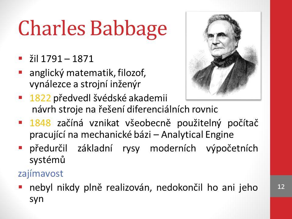 Charles Babbage  žil 1791 – 1871  anglický matematik, filozof, vynálezce a strojní inženýr  1822 předvedl švédské akademii návrh stroje na řešení diferenciálních rovnic  1848 začíná vznikat všeobecně použitelný počítač pracující na mechanické bázi – Analytical Engine  předurčil základní rysy moderních výpočetních systémů zajímavost  nebyl nikdy plně realizován, nedokončil ho ani jeho syn 12
