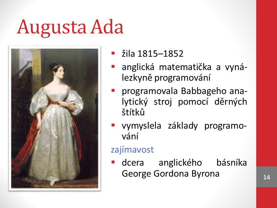 Augusta Ada  žila 1815–1852  anglická matematička a vyná- lezkyně programování  programovala Babbageho ana- lytický stroj pomocí děrných štítků  vymyslela základy programo- vání zajímavost  dcera anglického básníka George Gordona Byrona 14