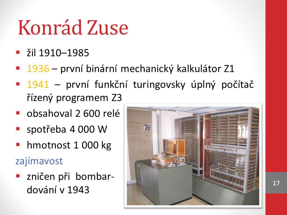 Konrád Zuse  žil 1910–1985  1936 – první binární mechanický kalkulátor Z1  1941 – první funkční turingovsky úplný počítač řízený programem Z3  obsahoval 2 600 relé  spotřeba 4 000 W  hmotnost 1 000 kg zajímavost  zničen při bombar- dování v 1943 17