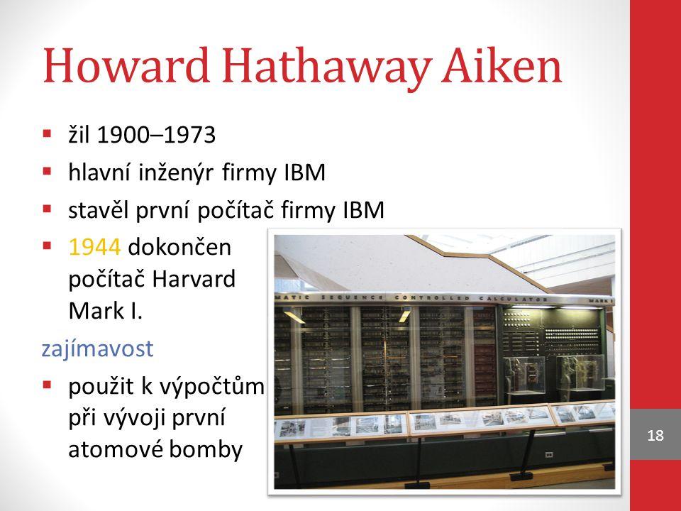 Howard Hathaway Aiken  žil 1900–1973  hlavní inženýr firmy IBM  stavěl první počítač firmy IBM  1944 dokončen počítač Harvard Mark I. zajímavost 