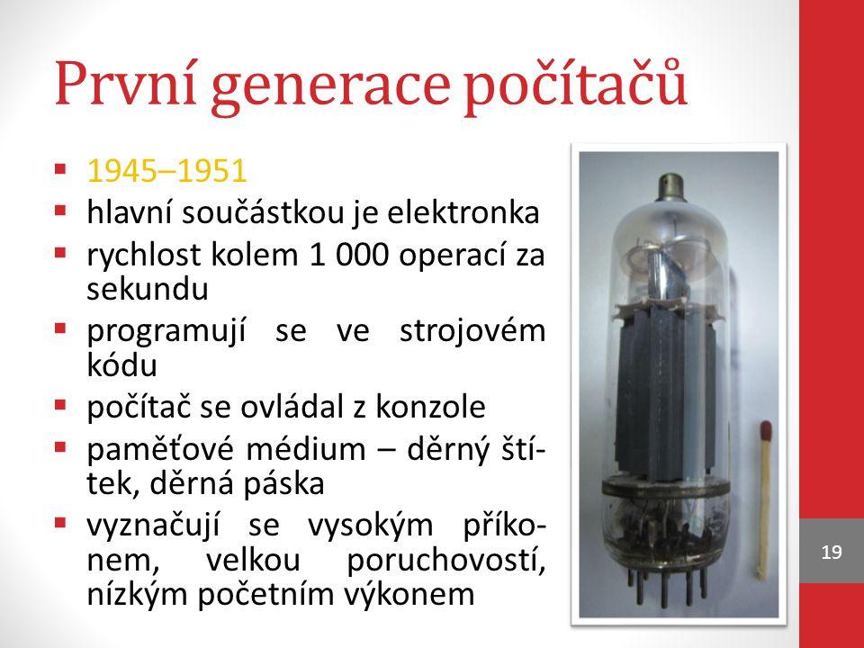 První generace počítačů  1945–1951  hlavní součástkou je elektronka  rychlost kolem 1 000 operací za sekundu  programují se ve strojovém kódu  po