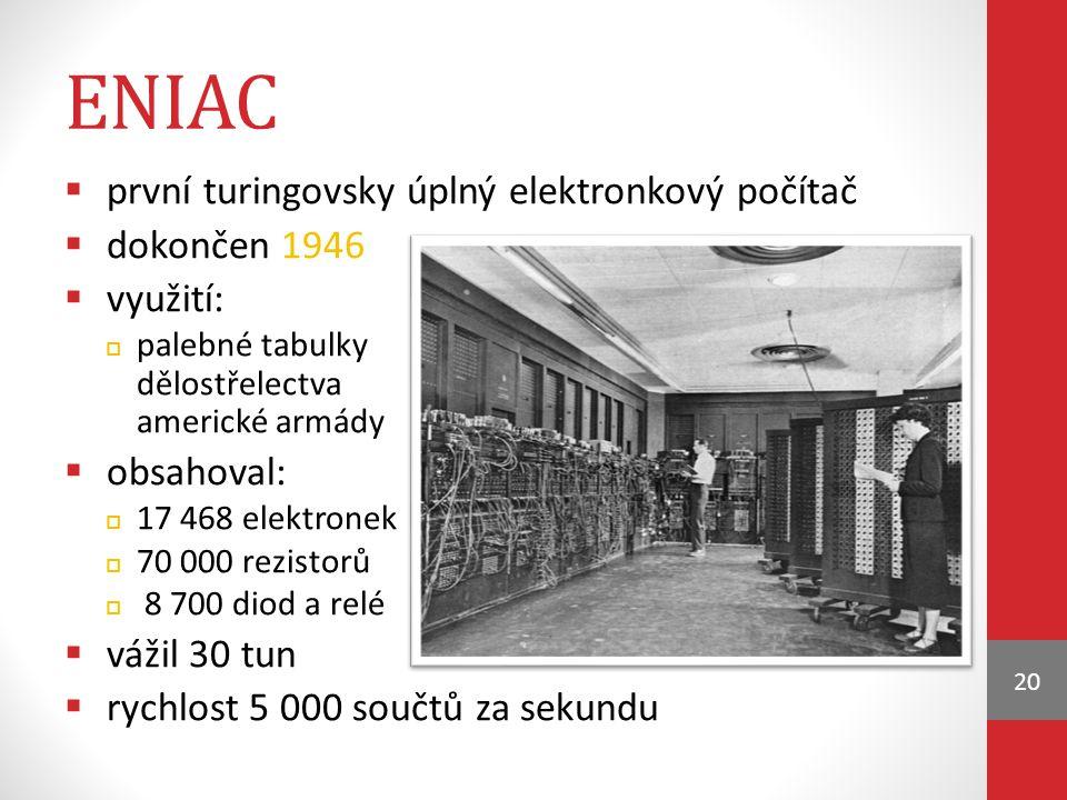 ENIAC  první turingovsky úplný elektronkový počítač  dokončen 1946  využití:  palebné tabulky dělostřelectva americké armády  obsahoval:  17 468 elektronek  70 000 rezistorů  8 700 diod a relé  vážil 30 tun  rychlost 5 000 součtů za sekundu 20