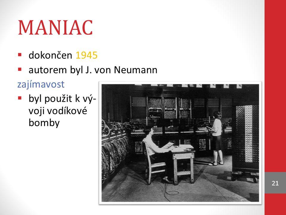 MANIAC  dokončen 1945  autorem byl J. von Neumann zajímavost  byl použit k vý- voji vodíkové bomby 21