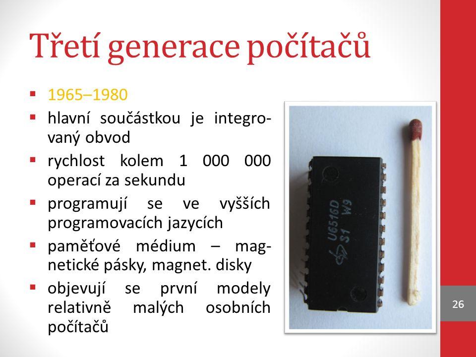 Třetí generace počítačů  1965–1980  hlavní součástkou je integro- vaný obvod  rychlost kolem 1 000 000 operací za sekundu  programují se ve vyšších programovacích jazycích  paměťové médium – mag- netické pásky, magnet.