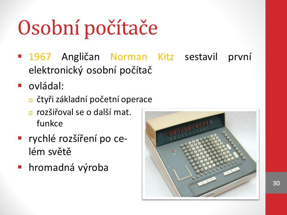 Osobní počítače  1967 Angličan Norman Kitz sestavil první elektronický osobní počítač  ovládal:  čtyři základní početní operace  rozšiřoval se o d