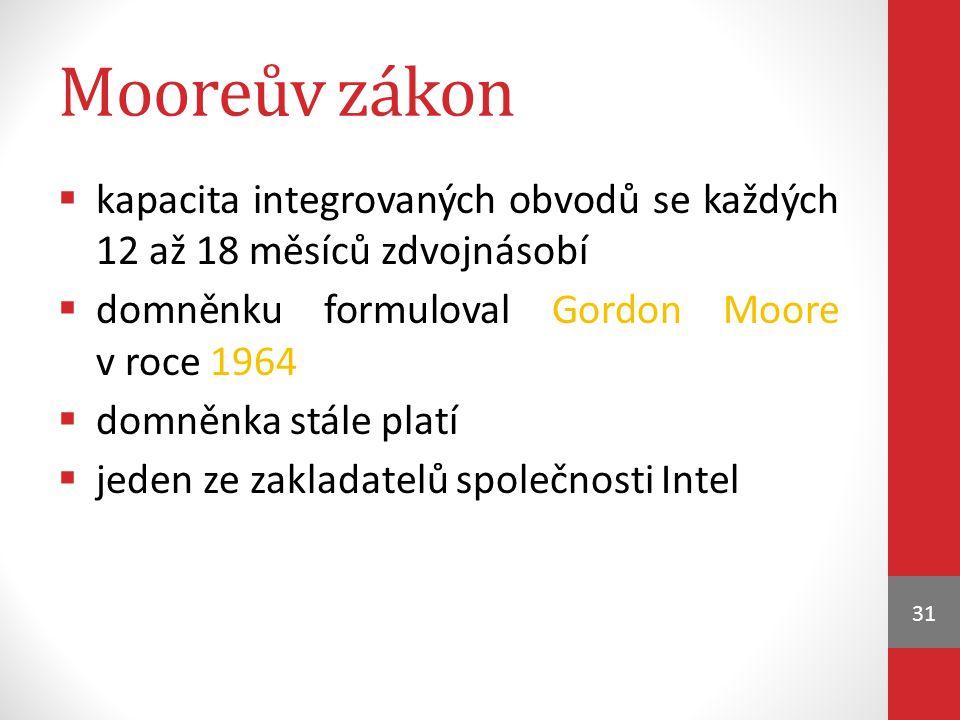 Mooreův zákon  kapacita integrovaných obvodů se každých 12 až 18 měsíců zdvojnásobí  domněnku formuloval Gordon Moore v roce 1964  domněnka stále platí  jeden ze zakladatelů společnosti Intel 31