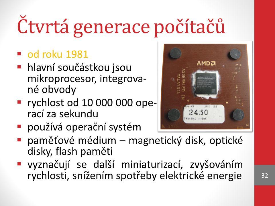 Čtvrtá generace počítačů  od roku 1981  hlavní součástkou jsou mikroprocesor, integrova- né obvody  rychlost od 10 000 000 ope- rací za sekundu  používá operační systém  paměťové médium – magnetický disk, optické disky, flash paměti  vyznačují se další miniaturizací, zvyšováním rychlosti, snížením spotřeby elektrické energie 32