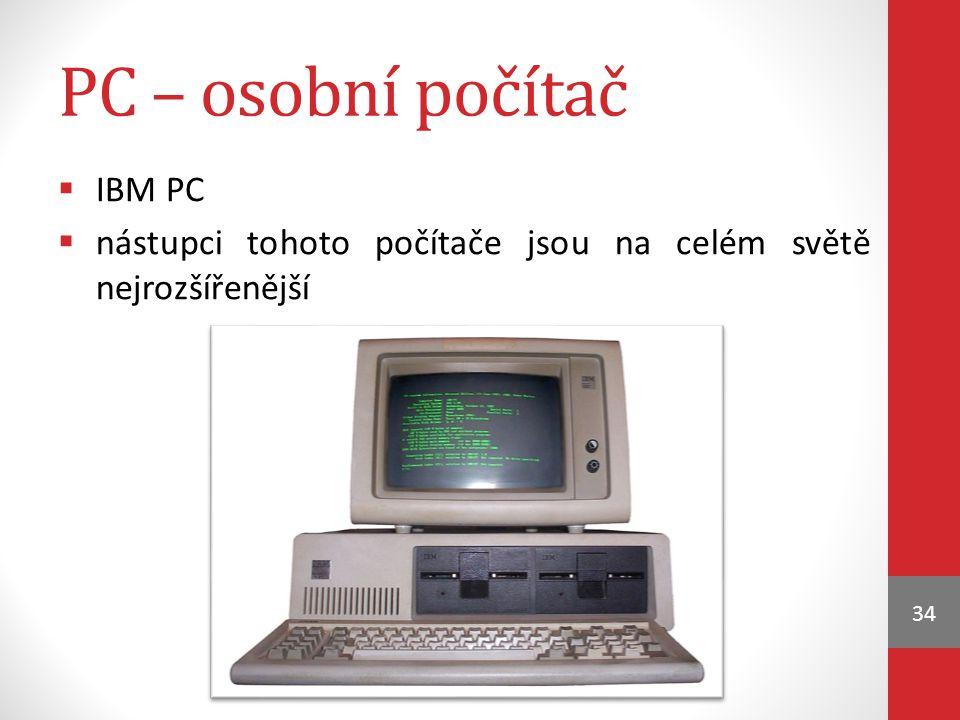 PC – osobní počítač  IBM PC  nástupci tohoto počítače jsou na celém světě nejrozšířenější 34