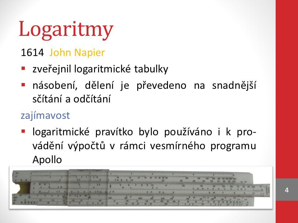 Logaritmy 1614 John Napier  zveřejnil logaritmické tabulky  násobení, dělení je převedeno na snadnější sčítání a odčítání zajímavost  logaritmické pravítko bylo používáno i k pro- vádění výpočtů v rámci vesmírného programu Apollo 4