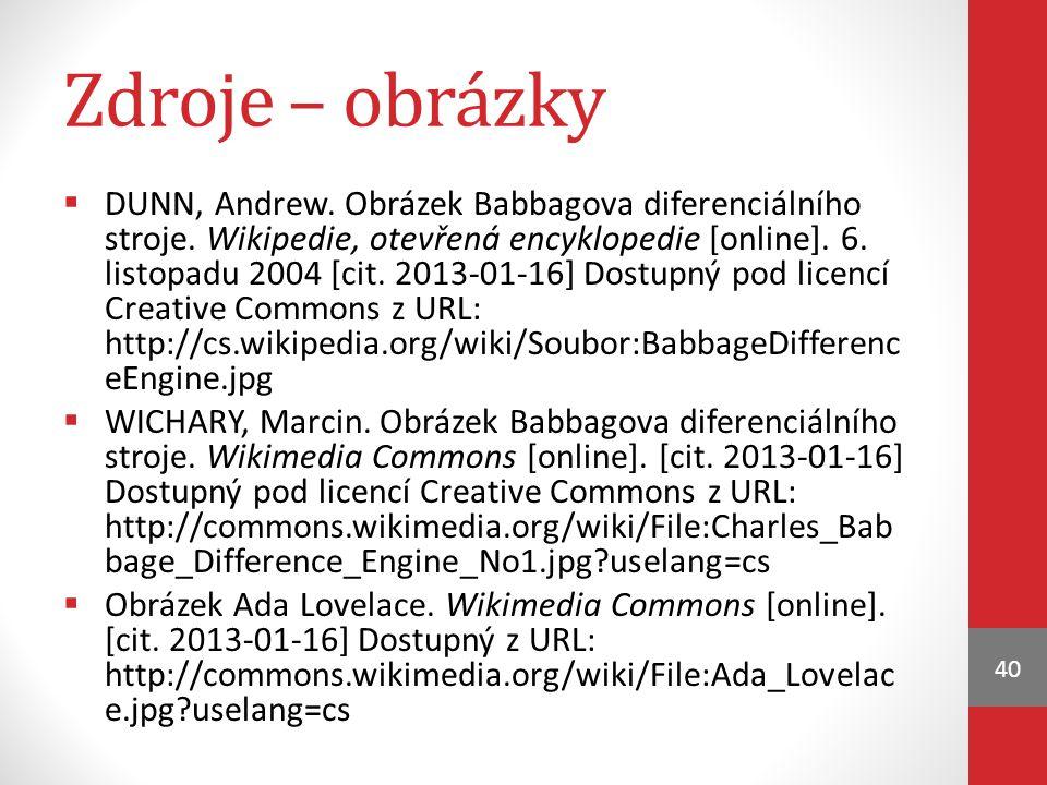 Zdroje – obrázky  DUNN, Andrew. Obrázek Babbagova diferenciálního stroje. Wikipedie, otevřená encyklopedie [online]. 6. listopadu 2004 [cit. 2013-01-