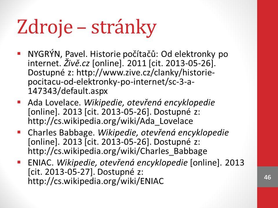 Zdroje – stránky  NYGRÝN, Pavel. Historie počítačů: Od elektronky po internet. Živě.cz [online]. 2011 [cit. 2013-05-26]. Dostupné z: http://www.zive.