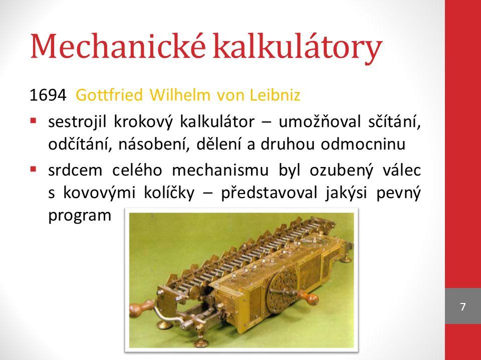 Mechanické kalkulátory 1694 Gottfried Wilhelm von Leibniz  sestrojil krokový kalkulátor – umožňoval sčítání, odčítání, násobení, dělení a druhou odmocninu  srdcem celého mechanismu byl ozubený válec s kovovými kolíčky – představoval jakýsi pevný program 7