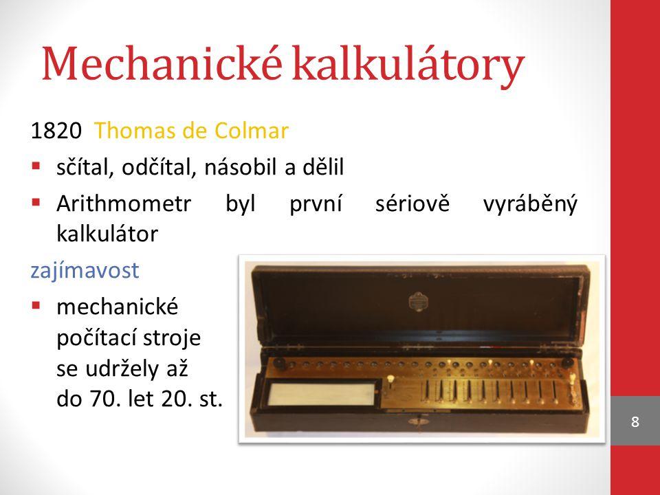 Mechanické kalkulátory 1820 Thomas de Colmar  sčítal, odčítal, násobil a dělil  Arithmometr byl první sériově vyráběný kalkulátor zajímavost  mechanické počítací stroje se udržely až do 70.