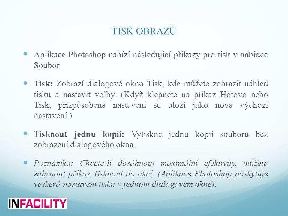 TISK OBRAZŮ  Aplikace Photoshop nabízí následující příkazy pro tisk v nabídce Soubor  Tisk: Zobrazí dialogové okno Tisk, kde můžete zobrazit náhled tisku a nastavit volby.
