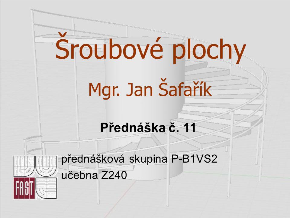 Šroubové plochy přednášková skupina P-B1VS2 učebna Z240 Mgr. Jan Šafařík Přednáška č. 11