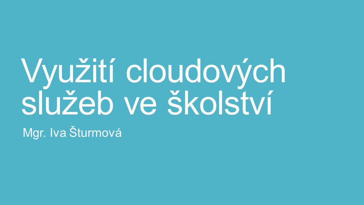 Využití cloudových služeb ve školství Mgr. Iva Šturmová