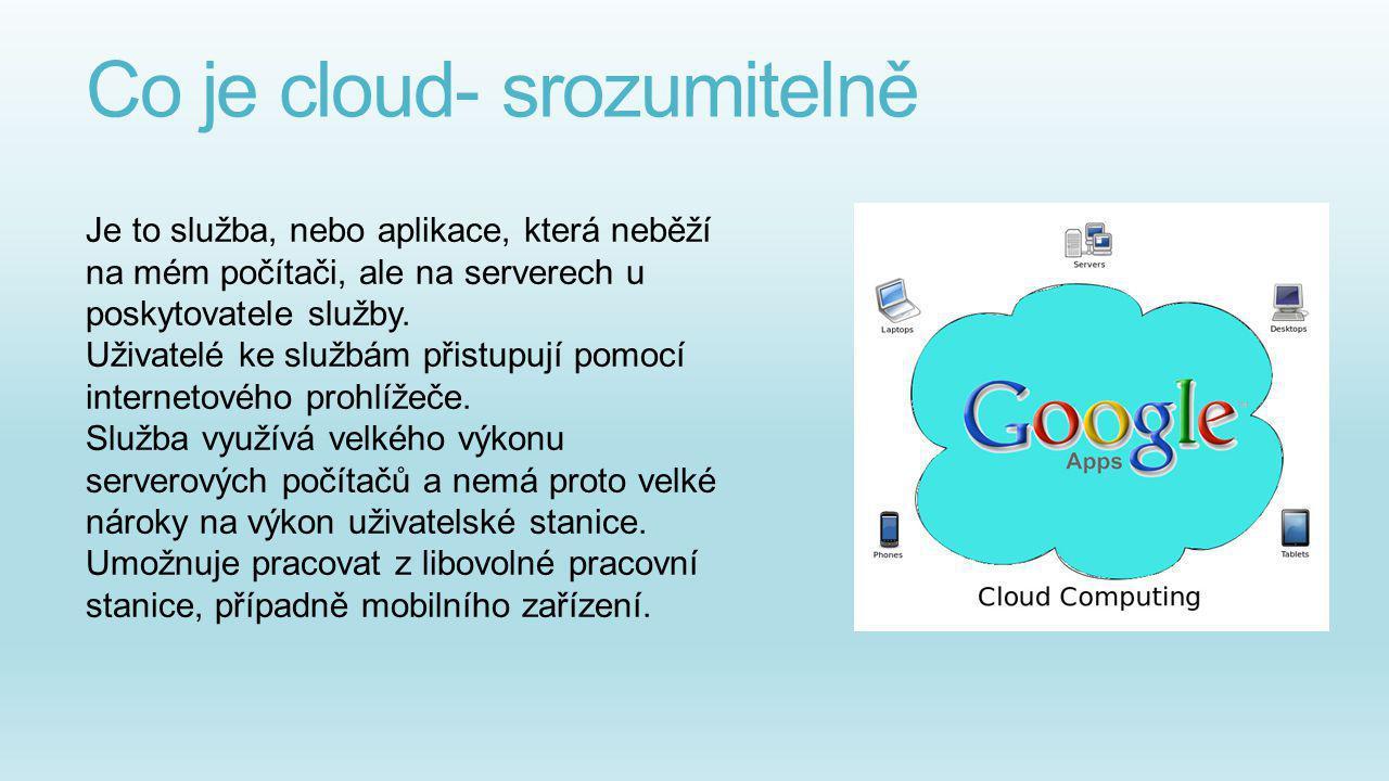 Co je cloud- srozumitelně Je to služba, nebo aplikace, která neběží na mém počítači, ale na serverech u poskytovatele služby. Uživatelé ke službám při