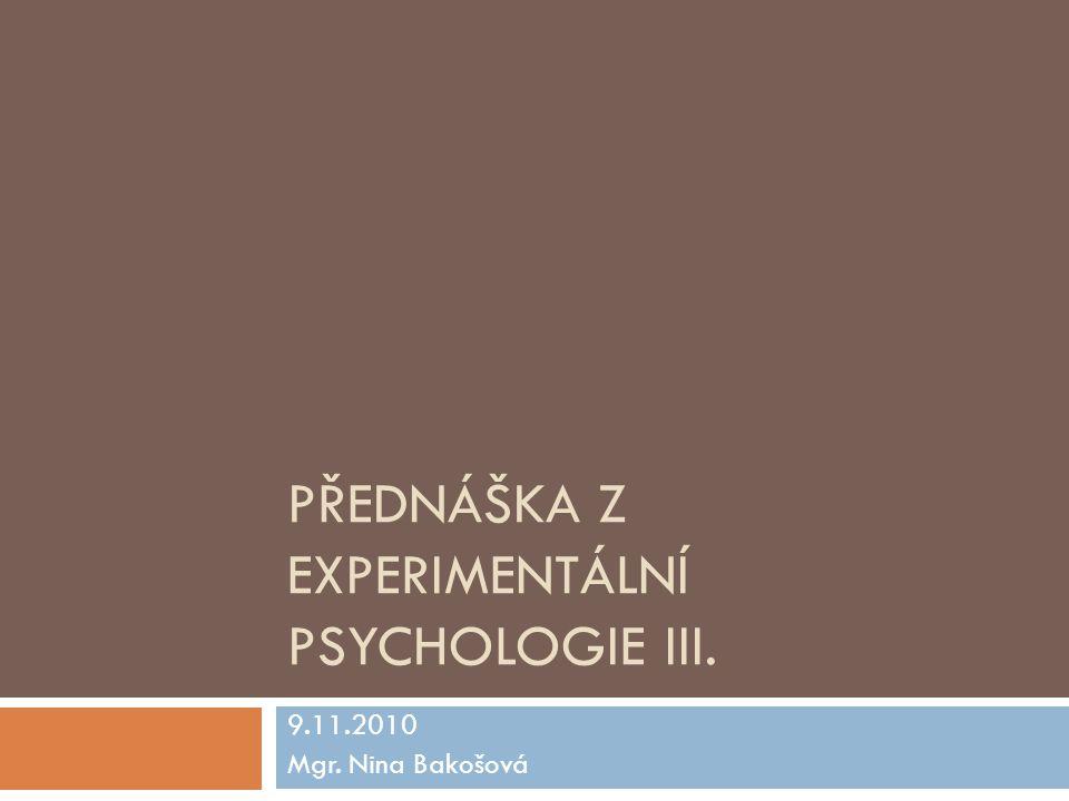 PŘEDNÁŠKA Z EXPERIMENTÁLNÍ PSYCHOLOGIE III. 9.11.2010 Mgr. Nina Bakošová