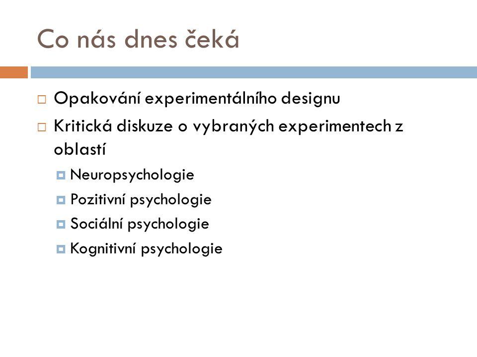 Co nás dnes čeká  Opakování experimentálního designu  Kritická diskuze o vybraných experimentech z oblastí  Neuropsychologie  Pozitivní psychologi
