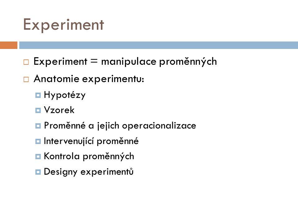 Experiment  Experiment = manipulace proměnných  Anatomie experimentu:  Hypotézy  Vzorek  Proměnné a jejich operacionalizace  Intervenující promě