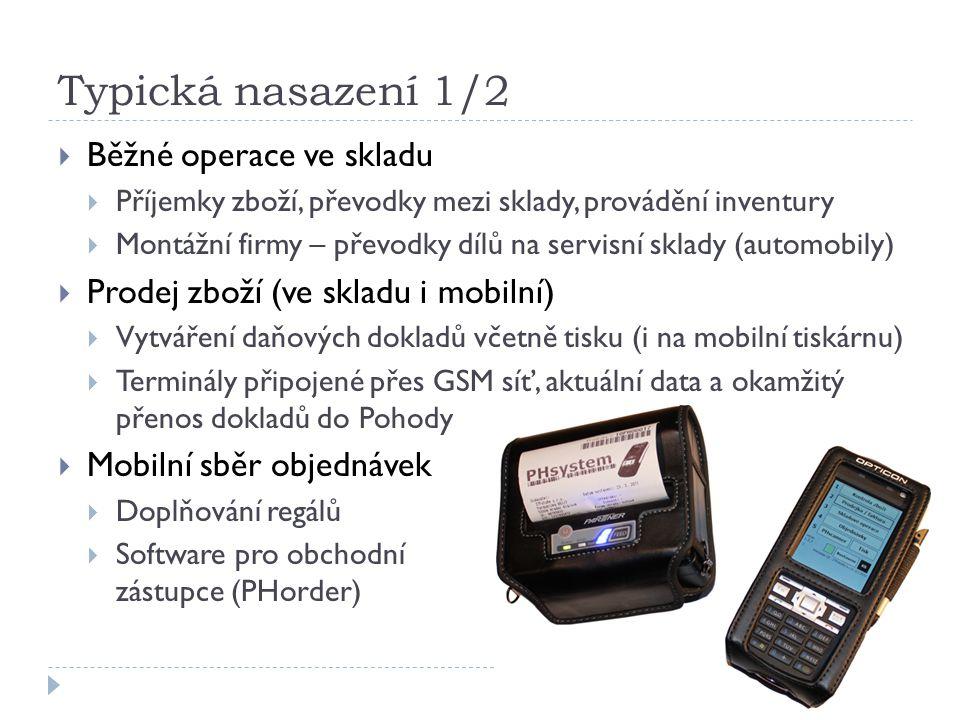 Typická nasazení 1/2  Běžné operace ve skladu  Příjemky zboží, převodky mezi sklady, provádění inventury  Montážní firmy – převodky dílů na servisní sklady (automobily)  Prodej zboží (ve skladu i mobilní)  Vytváření daňových dokladů včetně tisku (i na mobilní tiskárnu)  Terminály připojené přes GSM síť, aktuální data a okamžitý přenos dokladů do Pohody  Mobilní sběr objednávek  Doplňování regálů  Software pro obchodní zástupce (PHorder)
