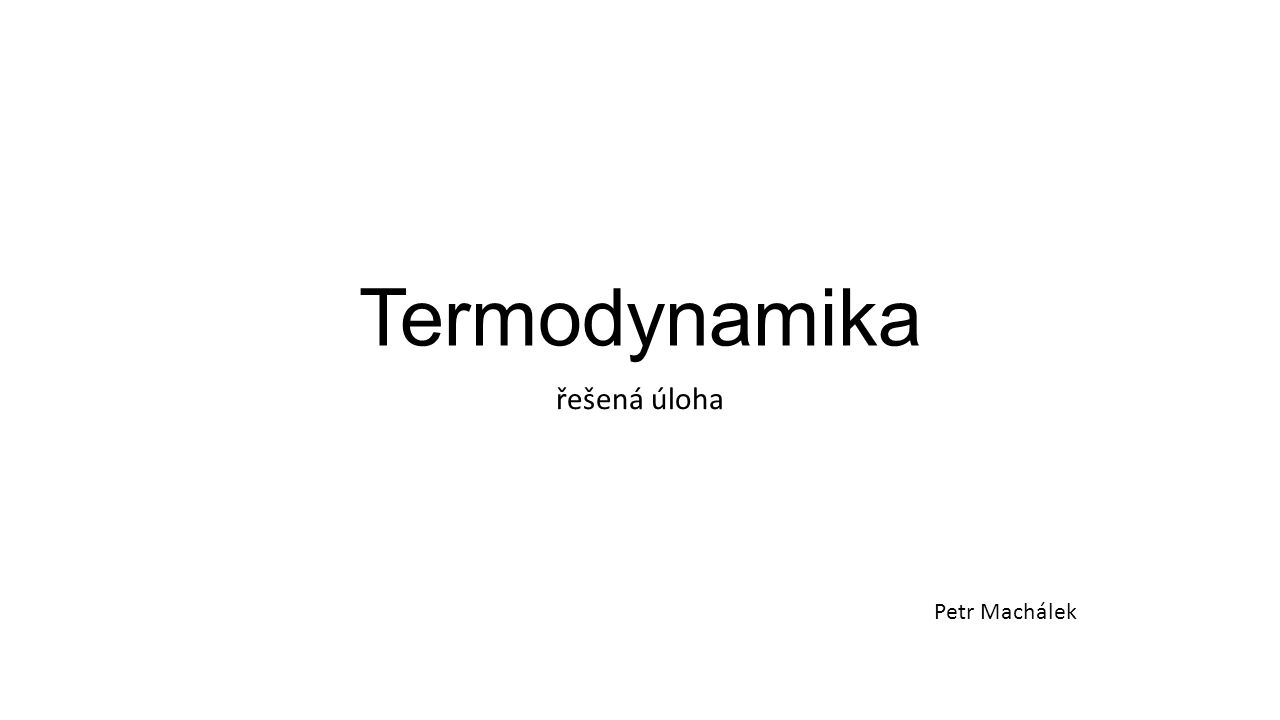 Termodynamika řešená úloha Petr Machálek