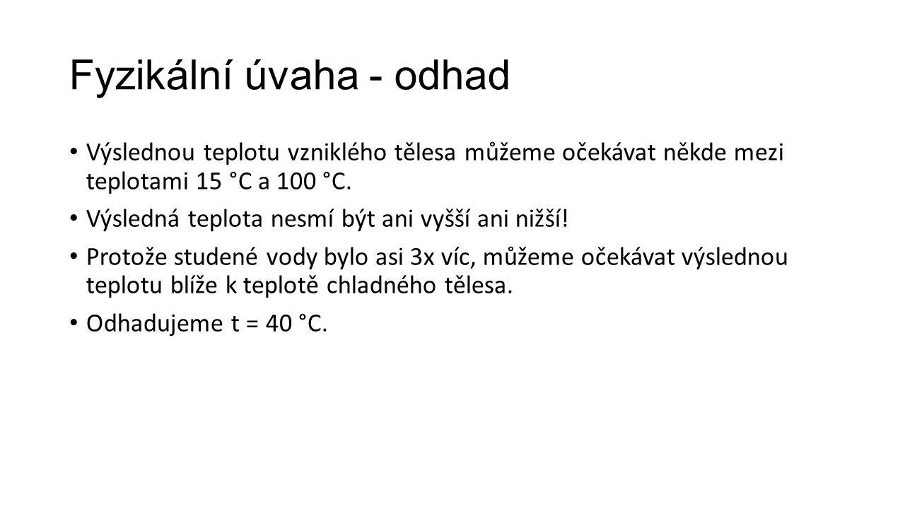 Fyzikální úvaha - odhad • Výslednou teplotu vzniklého tělesa můžeme očekávat někde mezi teplotami 15 °C a 100 °C. • Výsledná teplota nesmí být ani vyš