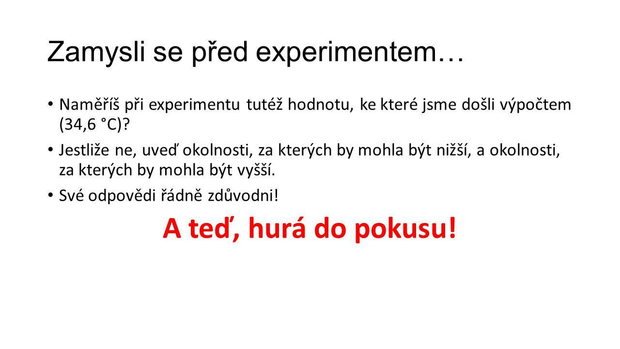 Zamysli se před experimentem… • Naměříš při experimentu tutéž hodnotu, ke které jsme došli výpočtem (34,6 °C)? • Jestliže ne, uveď okolnosti, za který