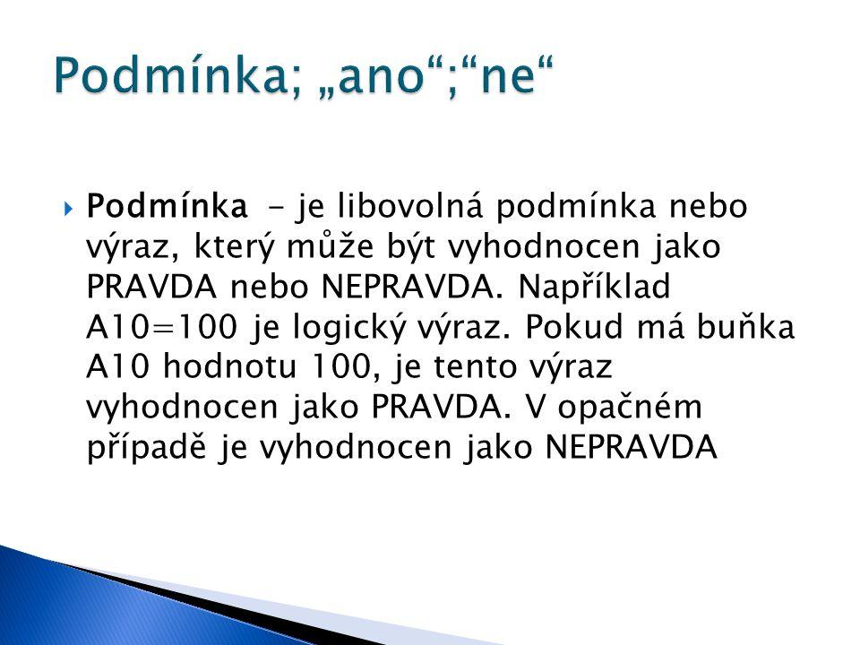  Podmínka - je libovolná podmínka nebo výraz, který může být vyhodnocen jako PRAVDA nebo NEPRAVDA. Například A10=100 je logický výraz. Pokud má buňka