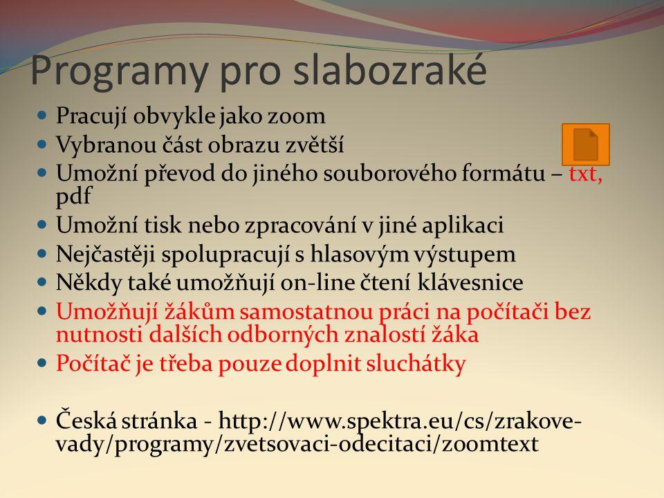 Programy pro slabozraké  Pracují obvykle jako zoom  Vybranou část obrazu zvětší  Umožní převod do jiného souborového formátu – txt, pdf  Umožní ti