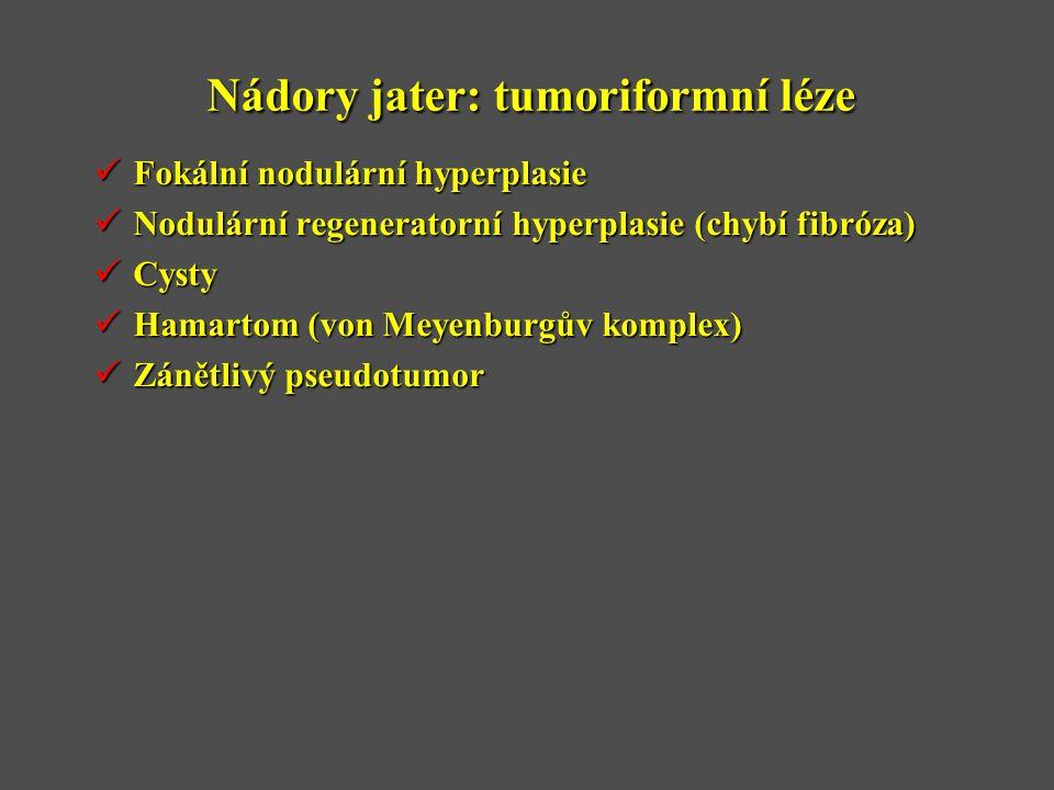 Nádory jater: tumoriformní léze  Fokální nodulární hyperplasie  Nodulární regeneratorní hyperplasie (chybí fibróza)  Cysty  Hamartom (von Meyenbur