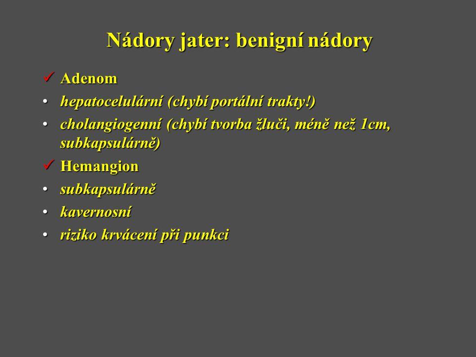 Nádory jater: benigní nádory  Adenom •hepatocelulární (chybí portální trakty!) •cholangiogenní (chybí tvorba žluči, méně než 1cm, subkapsulárně)  Hemangion •subkapsulárně •kavernosní •riziko krvácení při punkci