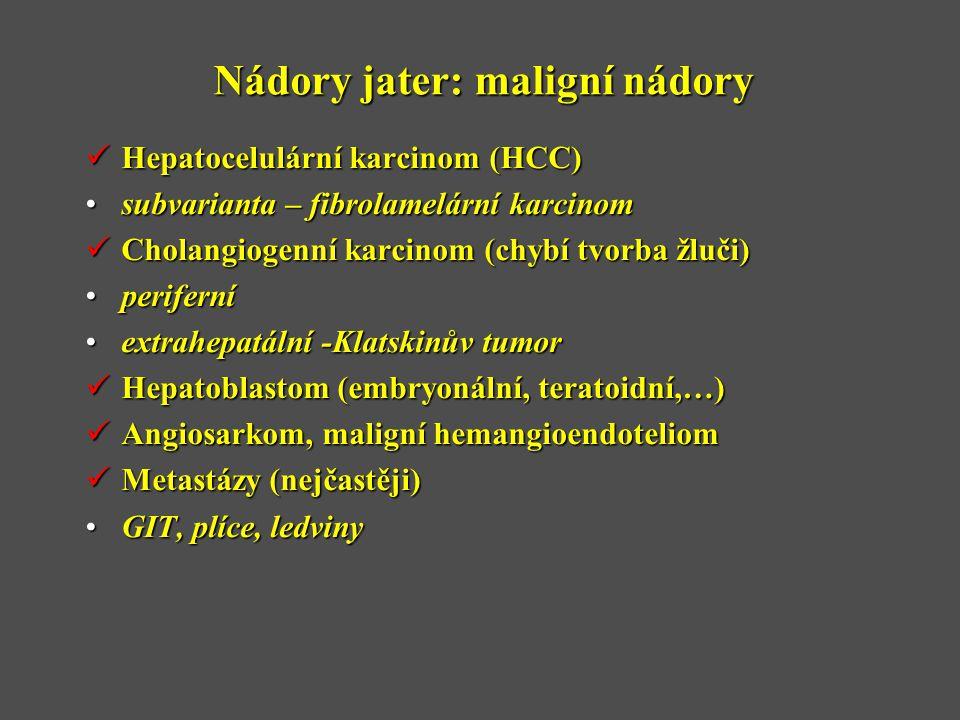Nádory jater: maligní nádory  Hepatocelulární karcinom (HCC) •subvarianta – fibrolamelární karcinom  Cholangiogenní karcinom (chybí tvorba žluči) •periferní •extrahepatální -Klatskinův tumor  Hepatoblastom (embryonální, teratoidní,…)  Angiosarkom, maligní hemangioendoteliom  Metastázy (nejčastěji) •GIT, plíce, ledviny