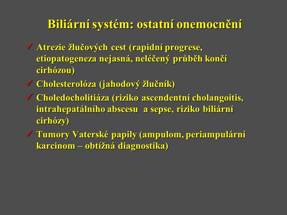 Biliární systém: ostatní onemocnění  Atrezie žlučových cest (rapidní progrese, etiopatogeneza nejasná, neléčený průběh končí cirhózou)  Cholesterolóza (jahodový žlučník)  Choledocholitiáza (riziko ascendentní cholangoitis, intrahepatálního abscesu a sepse, riziko biliární cirhózy)  Tumory Vaterské papily (ampulom, periampulární karcinom – obtížná diagnostika)