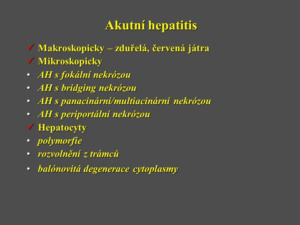 Akutní hepatitis  Makroskopicky – zduřelá, červená játra  Mikroskopicky •AH s fokální nekrózou •AH s bridging nekrózou •AH s panacinární/multiacinární nekrózou •AH s periportální nekrózou  Hepatocyty •polymorfie •rozvolnění z trámců •balónovitá degenerace cytoplasmy