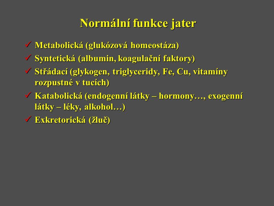 Normální funkce jater  Metabolická (glukózová homeostáza)  Syntetická (albumin, koagulační faktory)  Střádací (glykogen, triglyceridy, Fe, Cu, vitamíny rozpustné v tucích)  Katabolická (endogenní látky – hormony…, exogenní látky – léky, alkohol…)  Exkretorická (žluč)