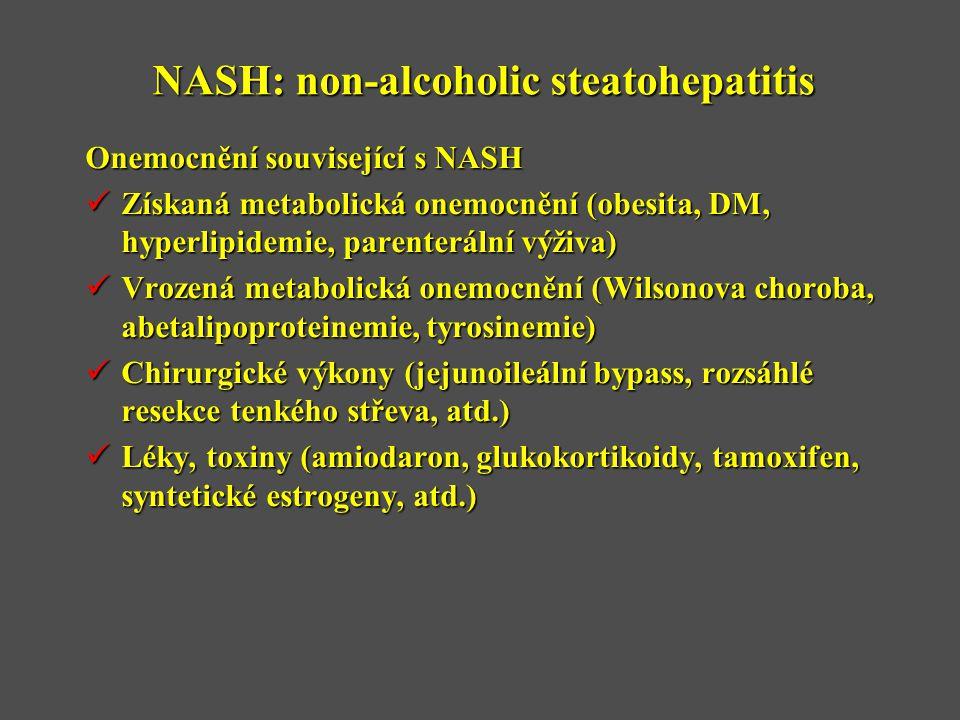 NASH: non-alcoholic steatohepatitis Onemocnění související s NASH  Získaná metabolická onemocnění (obesita, DM, hyperlipidemie, parenterální výživa)  Vrozená metabolická onemocnění (Wilsonova choroba, abetalipoproteinemie, tyrosinemie)  Chirurgické výkony (jejunoileální bypass, rozsáhlé resekce tenkého střeva, atd.)  Léky, toxiny (amiodaron, glukokortikoidy, tamoxifen, syntetické estrogeny, atd.)