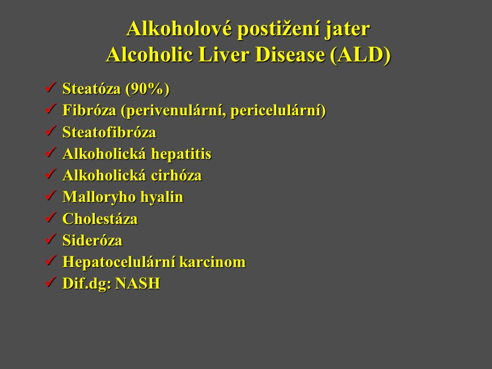 Alkoholové postižení jater Alcoholic Liver Disease (ALD)  Steatóza (90%)  Fibróza (perivenulární, pericelulární)  Steatofibróza  Alkoholická hepatitis  Alkoholická cirhóza  Malloryho hyalin  Cholestáza  Sideróza  Hepatocelulární karcinom  Dif.dg: NASH