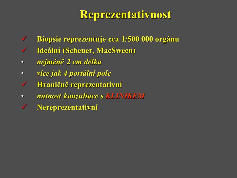 Reprezentativnost  Biopsie reprezentuje cca 1/500 000 orgánu  Ideální (Scheuer, MacSween) •nejméně 2 cm délka •více jak 4 portální pole  Hraničně reprezentativní •nutnost konzultace s KLINIKEM  Nereprezentativní