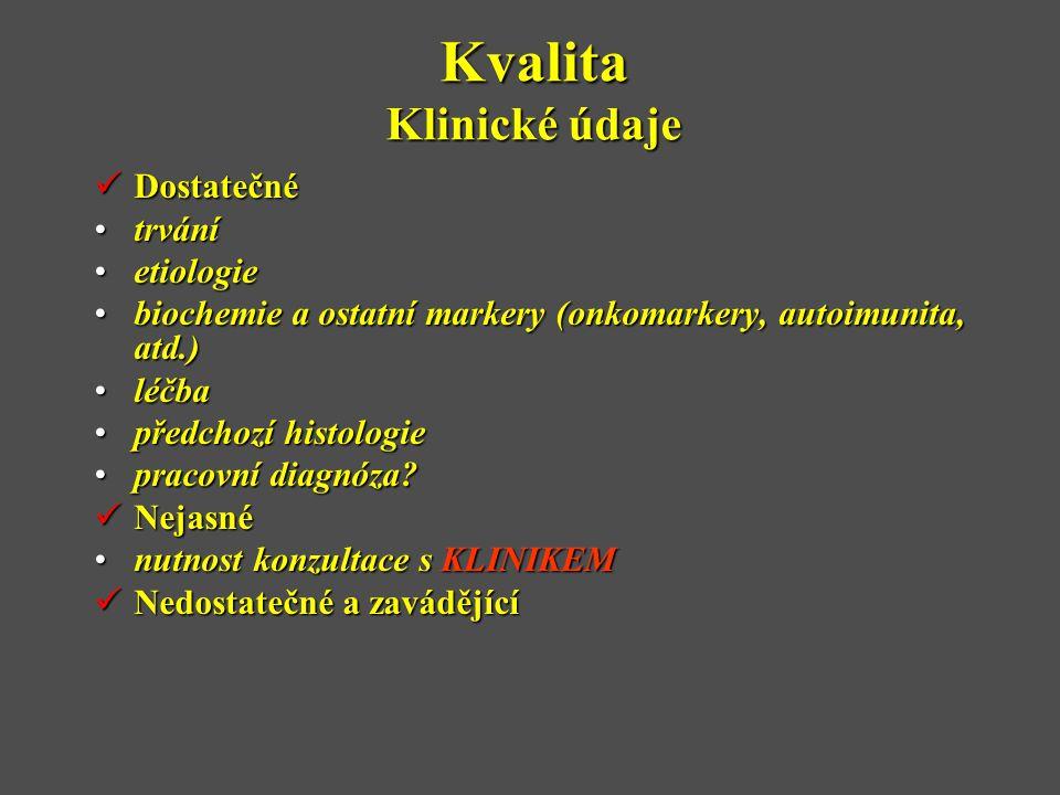 Kvalita Klinické údaje  Dostatečné •trvání •etiologie •biochemie a ostatní markery (onkomarkery, autoimunita, atd.) •léčba •předchozí histologie •pra