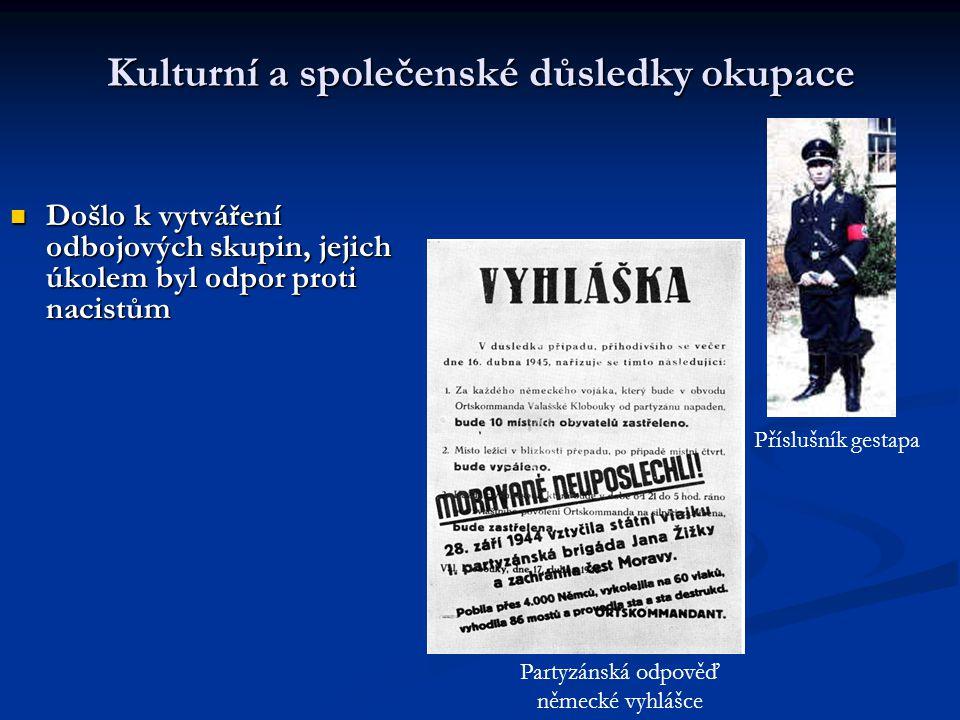 Kulturní a společenské důsledky okupace  Došlo k vytváření odbojových skupin, jejich úkolem byl odpor proti nacistům Příslušník gestapa Partyzánská odpověď německé vyhlášce