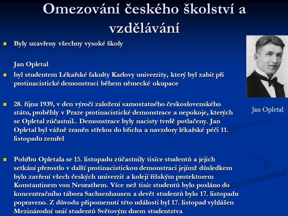 Omezování českého školství a vzdělávání  Byly uzavřeny všechny vysoké školy Jan Opletal  byl studentem Lékařské fakulty Karlovy univerzity, který byl zabit při protinacistické demonstraci během německé okupace  28.